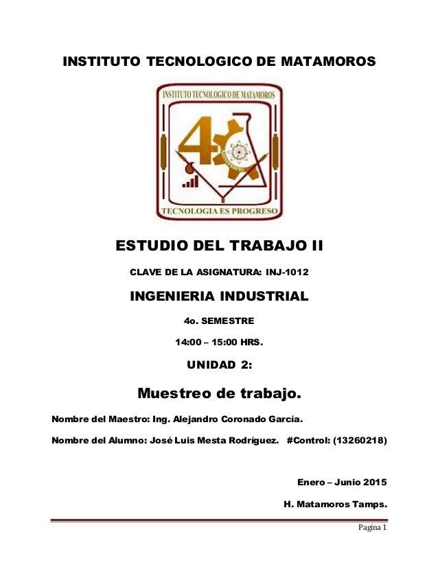 Pagina 1 INSTITUTO TECNOLOGICO DE MATAMOROS ESTUDIO DEL TRABAJO II CLAVE DE LA ASIGNATURA: INJ-1012 INGENIERIA INDUSTRIAL ...