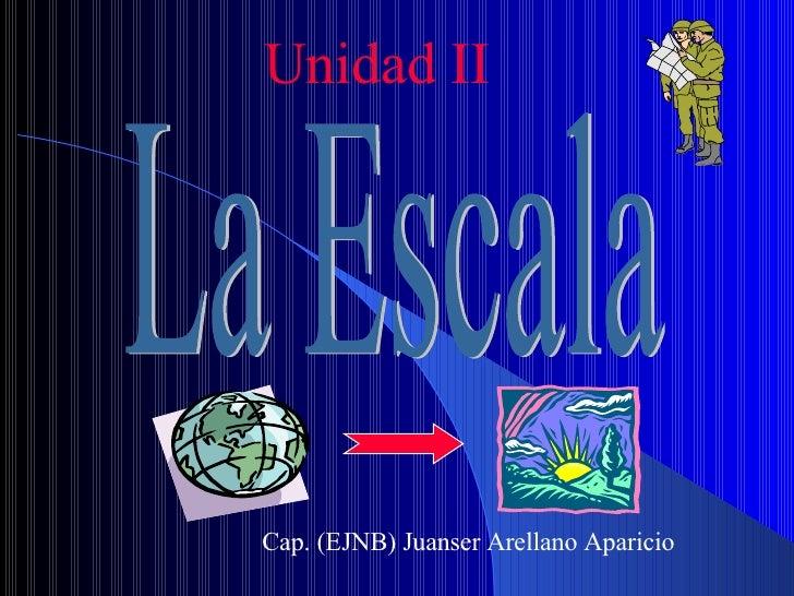 Unidad II La Escala Cap. (EJNB) Juanser Arellano Aparicio