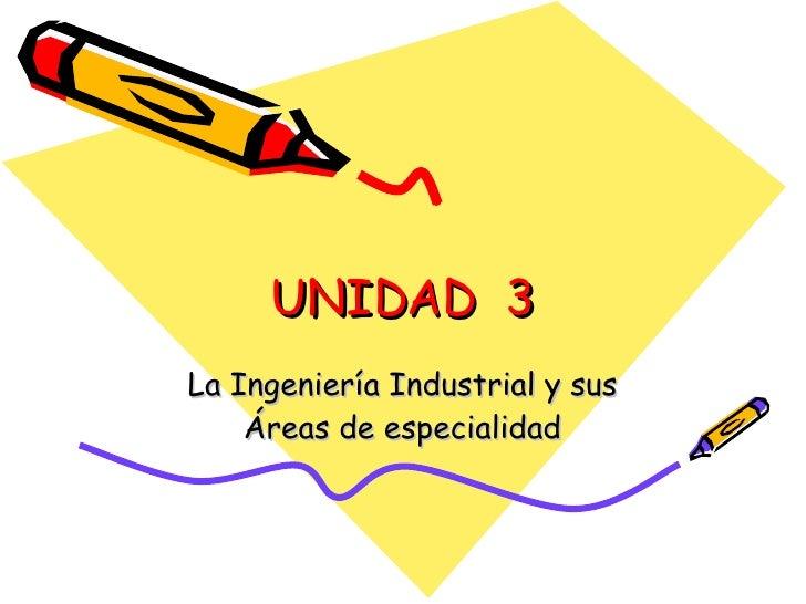 UNIDAD  3 La Ingeniería Industrial y sus Áreas de especialidad