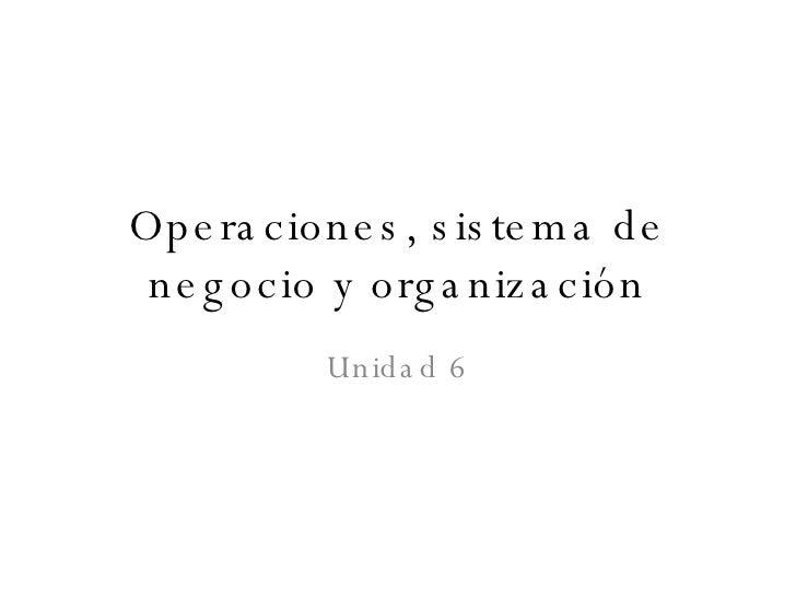 Unidad 6 Operaciones, sistema de negocio y organización