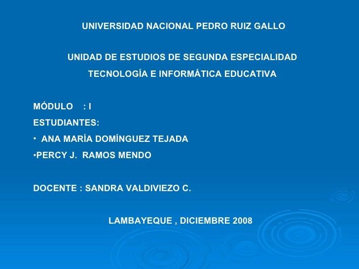UNIVERSIDAD NACIONAL PEDRO RUIZ GALLO <ul><li>UNIDAD DE ESTUDIOS DE SEGUNDA ESPECIALIDAD </li></ul><ul><li>TECNOLOGÍA E IN...