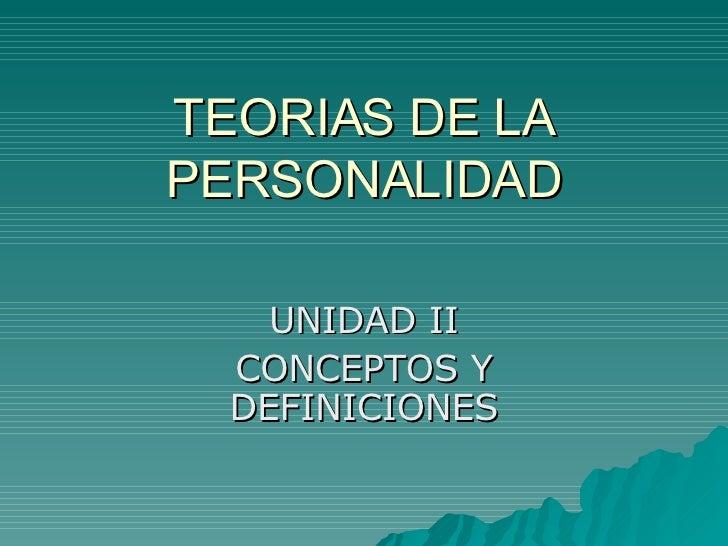 TEORIAS DE LA PERSONALIDAD      UNIDAD II   CONCEPTOS Y   DEFINICIONES