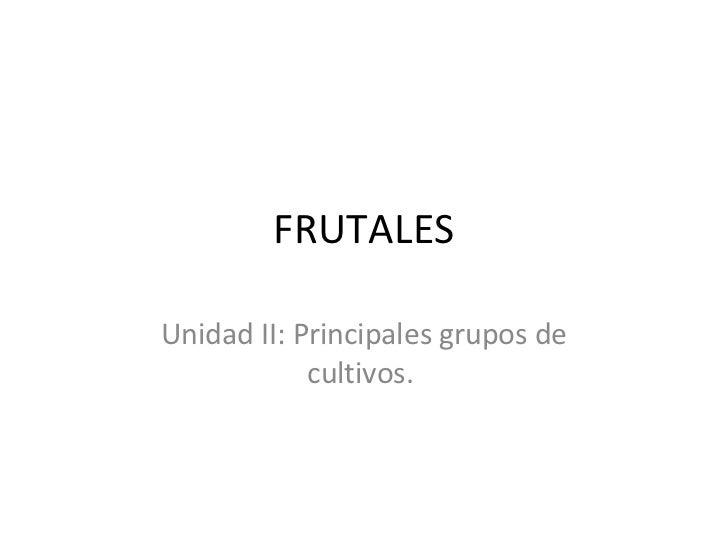 FRUTALES Unidad II: Principales grupos de cultivos.