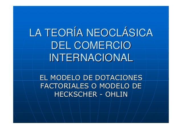LA TEORÍA NEOCLÁSICA DEL COMERCIO INTERNACIONAL EL MODELO DE DOTACIONES FACTORIALES O MODELO DE HECKSCHER - OHLIN