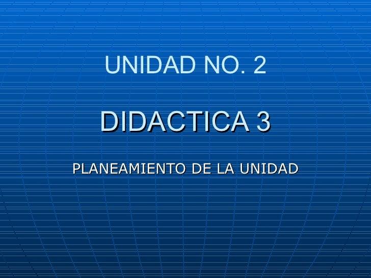 DIDACTICA 3 PLANEAMIENTO DE LA UNIDAD UNIDAD NO. 2