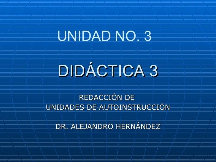 DIDÁCTICA 3 REDACCIÓN DE  UNIDADES DE AUTOINSTRUCCIÓN DR. ALEJANDRO HERNÁNDEZ UNIDAD NO. 3