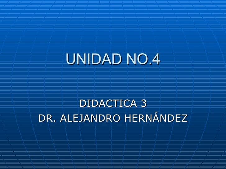 UNIDAD NO.4 DIDACTICA 3 DR. ALEJANDRO HERNÁNDEZ