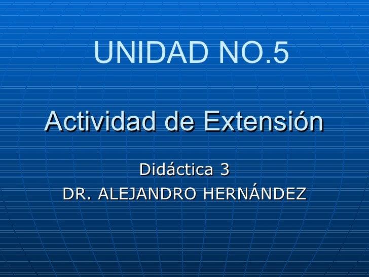 Actividad de Extensión Didáctica 3 DR. ALEJANDRO HERNÁNDEZ UNIDAD NO.5