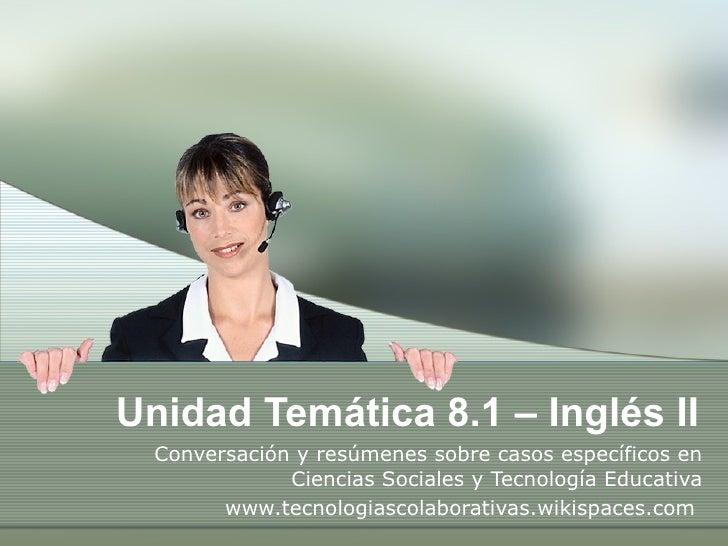 Unidad Temática 8.1 – Inglés II Conversación y resúmenes sobre casos específicos en Ciencias Sociales y Tecnología Educati...