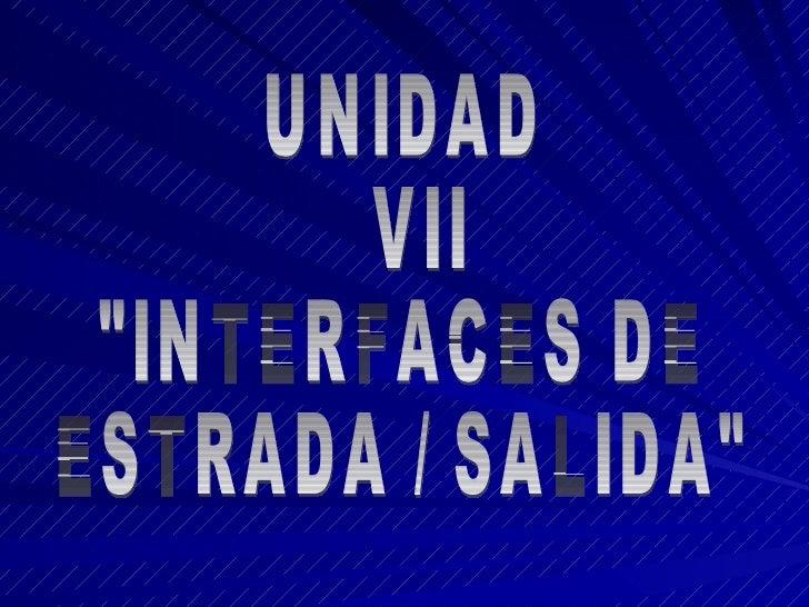 """UNIDAD VII """"INTERFACES DE ESTRADA / SALIDA"""""""