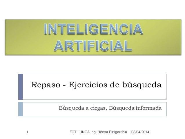 Repaso - Ejercicios de búsqueda Búsqueda a ciegas, Búsqueda informada 03/04/2014FCT - UNCA Ing. Héctor Estigarribia1