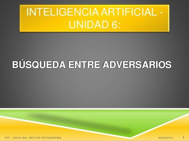 BÚSQUEDA ENTRE ADVERSARIOS 08/05/2014FCT - UNCA ING. HÉCTOR ESTIGARRIBIA 1 INTELIGENCIA ARTIFICIAL - UNIDAD 6: