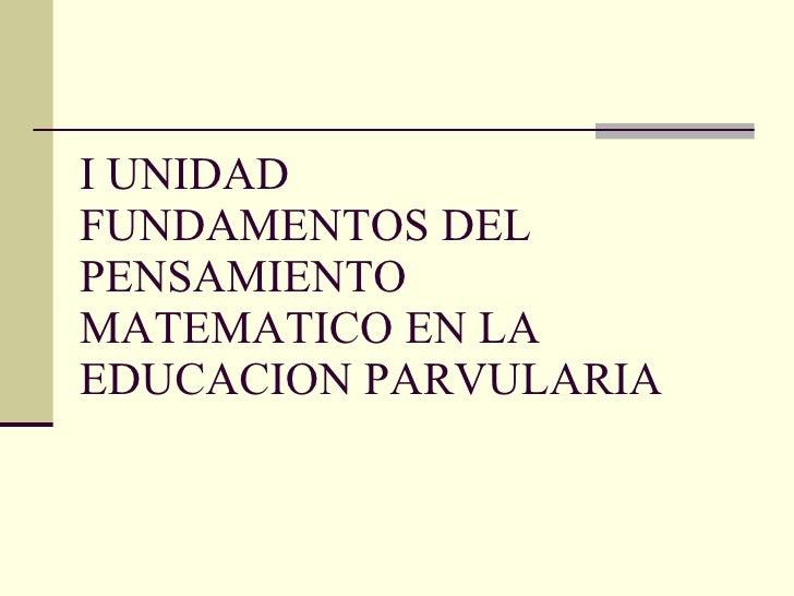 I UNIDAD FUNDAMENTOS DEL PENSAMIENTO MATEMATICO EN LA EDUCACION PARVULARIA