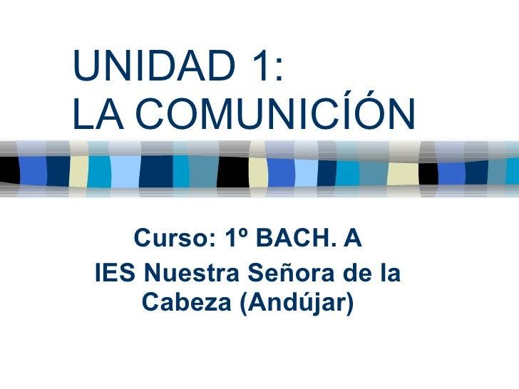 UNIDAD 1:  LA COMUNICÍÓN Curso: 1º BACH. A IES Nuestra Señora de la Cabeza (Andújar)
