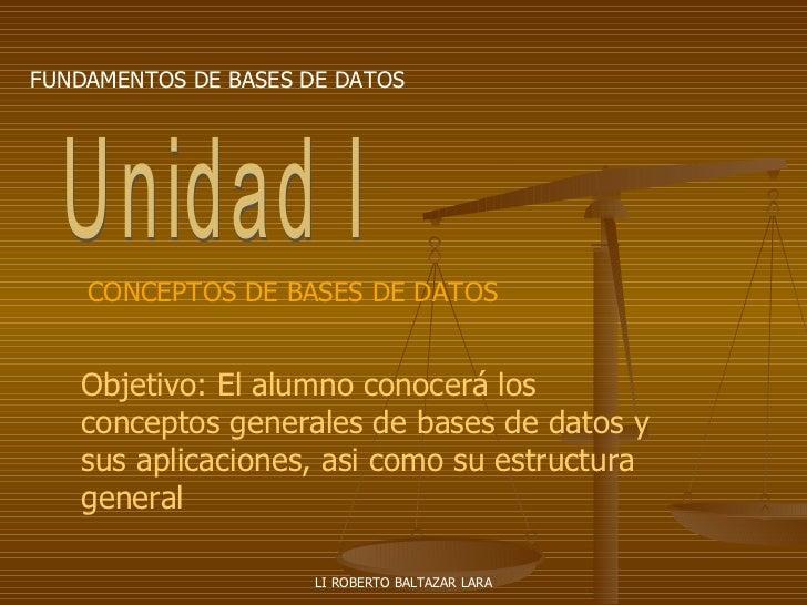 LI ROBERTO BALTAZAR LARA FUNDAMENTOS DE BASES DE DATOS Unidad I Objetivo: El alumno conocerá los conceptos generales de ba...