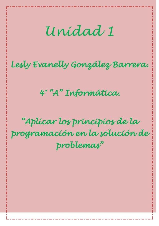 """Unidad 1Lesly Evanelly González Barrera.4° """"A"""" Informática.""""Aplicar los principios de laprogramación en la solución deprob..."""
