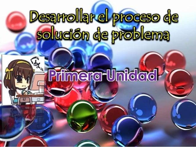 Desarrollar el proceso desolución de problemaPrimera Unidad