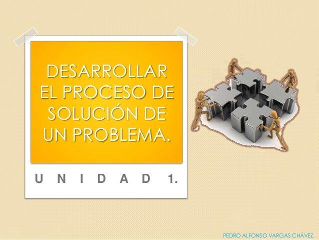 U N I D A D 1.DESARROLLAREL PROCESO DESOLUCIÓN DEUN PROBLEMA.PEDRO ALFONSO VARGAS CHÁVEZ.
