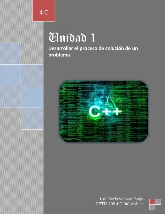 Unidad 1Desarrollar el proceso de solución de unproblema.4 CLuis Mario Velasco OcejoCETIS 109 4 C Informática
