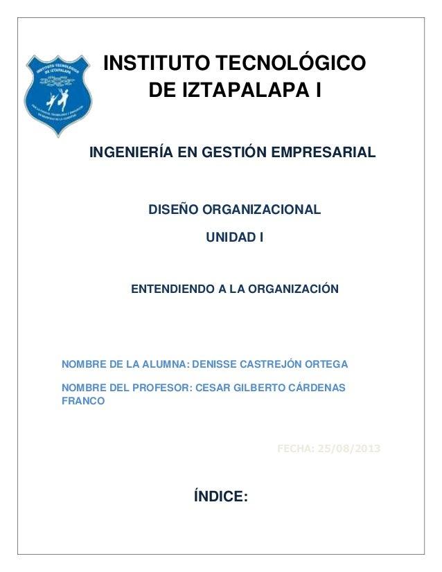 INSTITUTO TECNOLÓGICO DE IZTAPALAPA I INGENIERÍA EN GESTIÓN EMPRESARIAL DISEÑO ORGANIZACIONAL UNIDAD I ENTENDIENDO A LA OR...