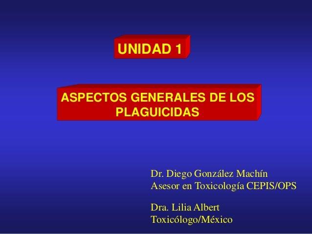UNIDAD 1 ASPECTOS GENERALES DE LOS PLAGUICIDAS Dr. Diego González Machín Asesor en Toxicología CEPIS/OPS Dra. Lilia Albert...