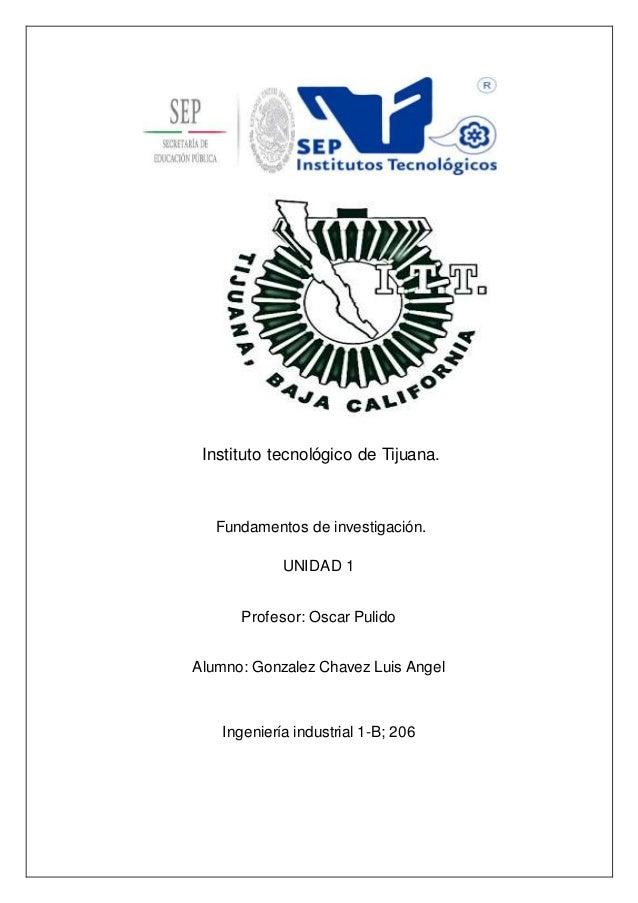 Instituto tecnológico de Tijuana.  Fundamentos de investigación.  UNIDAD 1  Profesor: Oscar Pulido  Alumno: Gonzalez Chave...