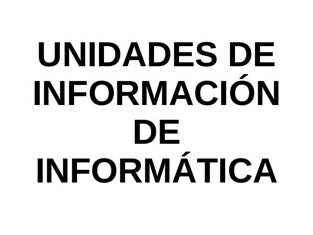 UNIDADES DE INFORMACIÓN DE INFORMÁTICA