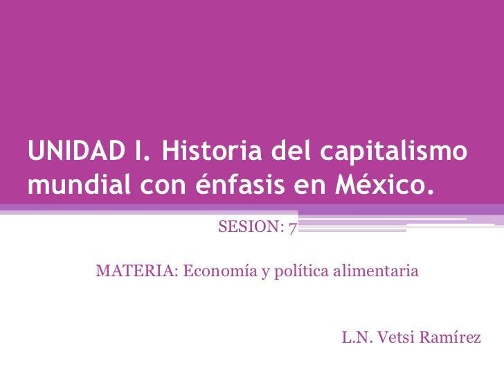 UNIDAD I. Historia del capitalismo mundial con énfasis en México.<br />SESION: 7<br />MATERIA: Economía y política aliment...