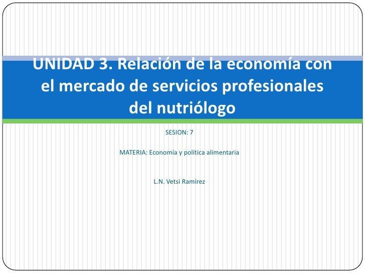 SESION: 7<br />MATERIA: Economía y política alimentaria<br />L.N. Vetsi Ramírez<br />UNIDAD 3. Relación de la economía con...