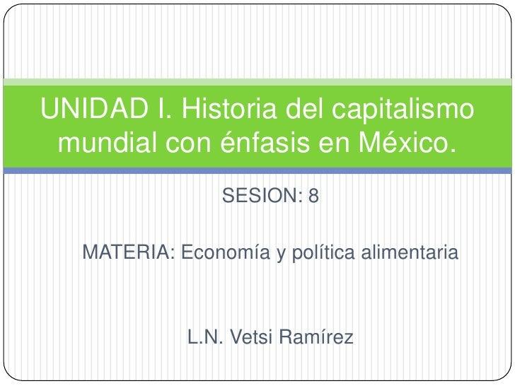 SESION: 8<br />MATERIA: Economía y política alimentaria<br />L.N. Vetsi Ramírez<br />UNIDAD I. Historia del capitalismo mu...