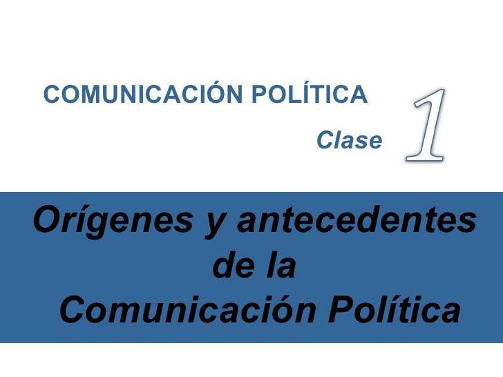 Orígenes y antecedentes de la  Comunicación Política COMUNICACIÓN POLÍTICA Clase