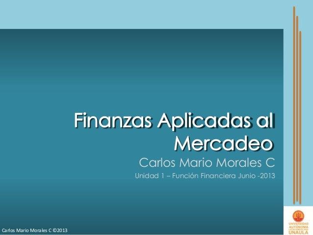 Carlos Mario Morales C ©2013Carlos Mario Morales CUnidad 1 – Función Financiera Junio -2013