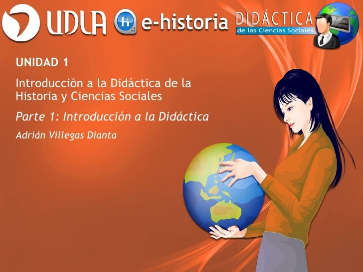 UNIDAD 1Introducción a la Didáctica de laHistoria y Ciencias SocialesParte 1: Introducción a la DidácticaAdrián Villegas D...