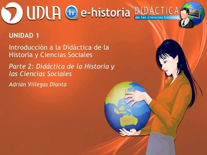 UNIDAD 1Introducción a la Didáctica de laHistoria y Ciencias SocialesParte 2: Didáctica de la Historia ylas Ciencias Socia...