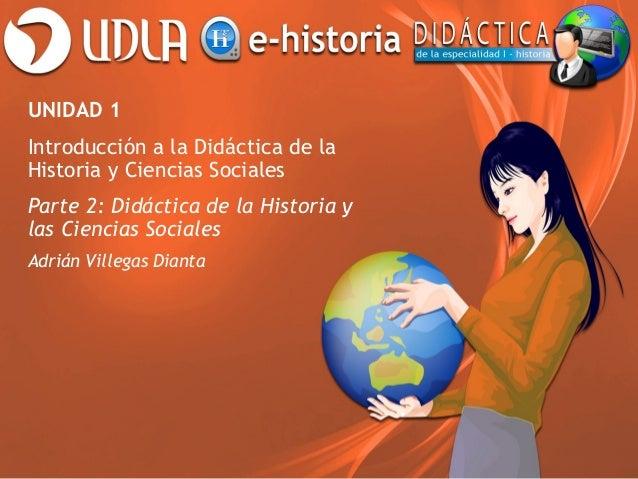 UNIDAD 1 Introducción a la Didáctica de la Historia y Ciencias Sociales Parte 2: Didáctica de la Historia y las Ciencias S...