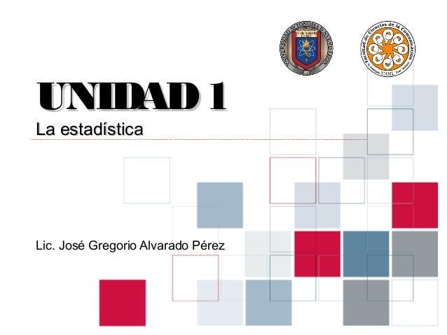 UNIDAD 1La estadísticaLic. José Gregorio Alvarado Pérez