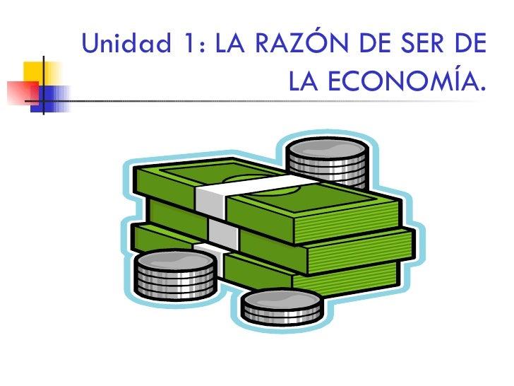 Unidad 1: LA RAZÓN DE SER DE LA ECONOMÍA.