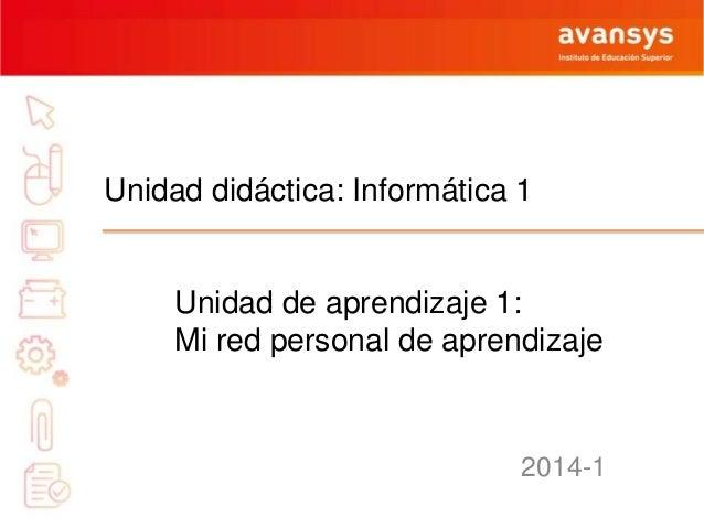 Unidad didáctica: Informática 1  Unidad de aprendizaje 1: Mi red personal de aprendizaje  2014-1