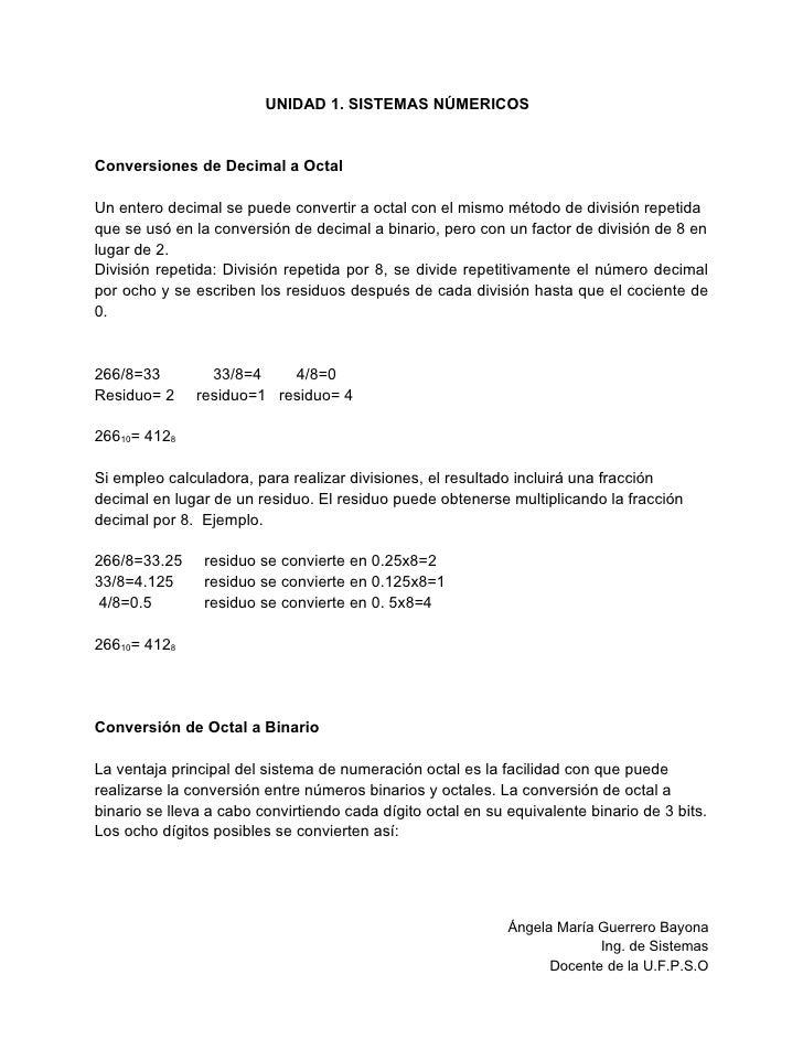 UNIDAD 1. SISTEMAS NÚMERICOS   Conversiones de Decimal a Octal  Un entero decimal se puede convertir a octal con el mismo ...
