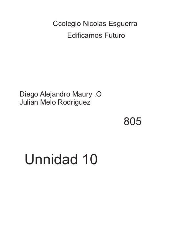 Ccolegio Nicolas Esguerra  Edificamos Futuro  Diego Alejandro Maury .O  Julian Melo Rodriguez  805  Unnidad 10