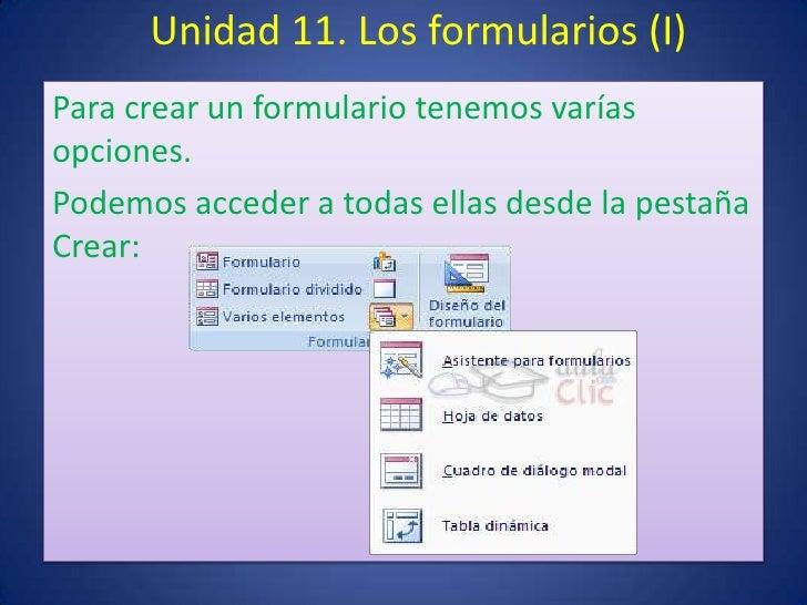 Unidad 11. Los formularios (I)Para crear un formulario tenemos varíasopciones.Podemos acceder a todas ellas desde la pesta...
