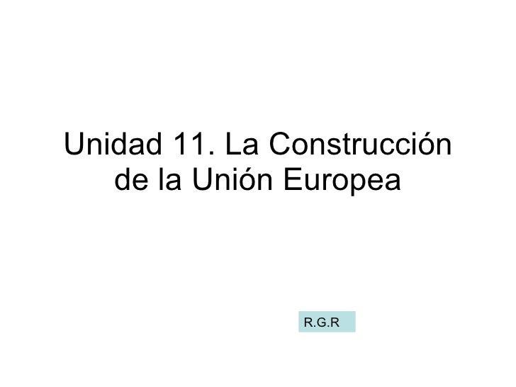 Unidad 11. La Construcción de la Unión Europea R.G.R
