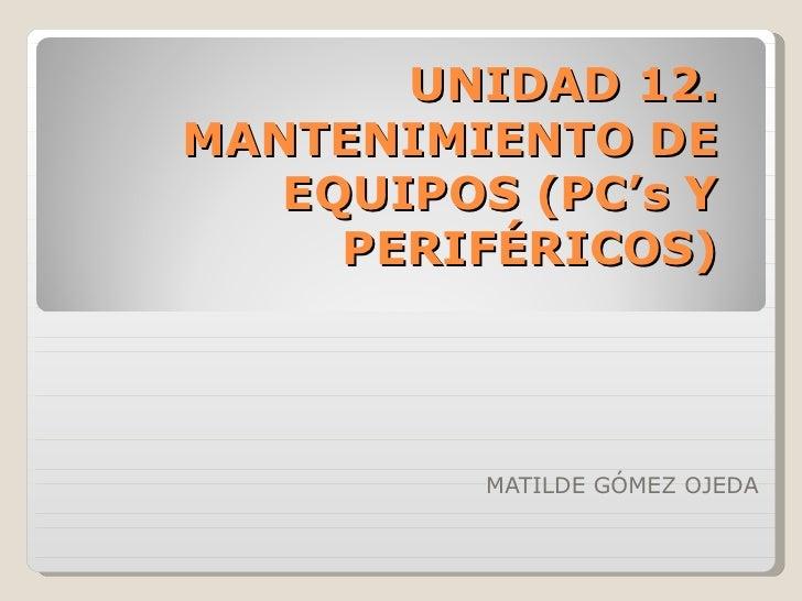 UNIDAD 12.MANTENIMIENTO DE   EQUIPOS (PC's Y     PERIFÉRICOS)          MATILDE GÓMEZ OJEDA