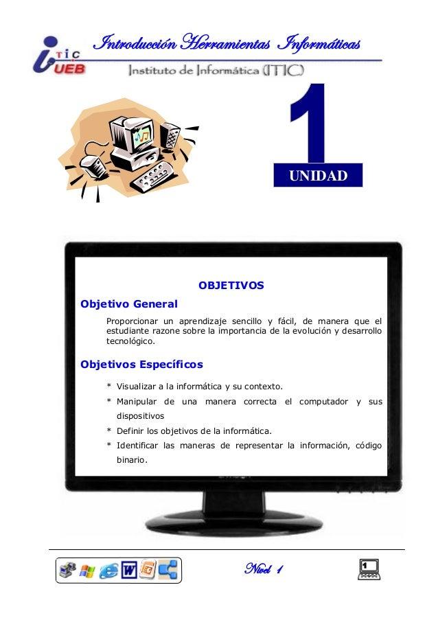 Nivel 1 1 Introducción Herramientas Informáticas UNIDAD OBJETIVOS Objetivo General Proporcionar un aprendizaje sencillo y ...