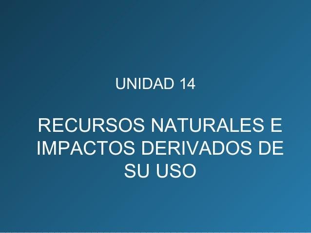 Unidad 14. Recursos naturales e impactos derivados de su uso