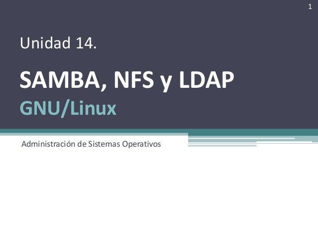 Unidad 14. SAMBA, NFS y LDAP GNU/Linux Administración de Sistemas Operativos 1