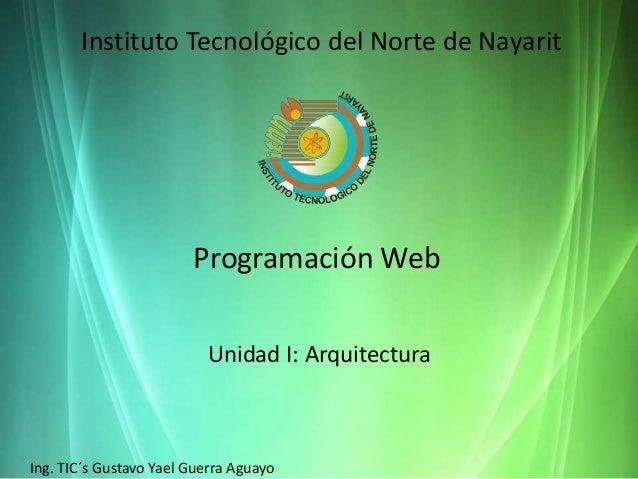 Instituto Tecnológico del Norte de Nayarit Programación Web Unidad I: Arquitectura Ing. TIC´s Gustavo Yael Guerra Aguayo