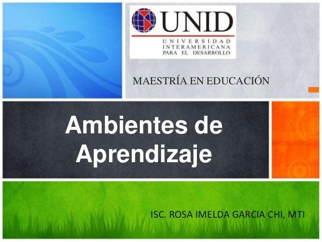 MAESTRÍA EN EDUCACIÓN  Ambientes de  Aprendizaje  ISC. ROSA IMELDA GARCIA CHI, MTI