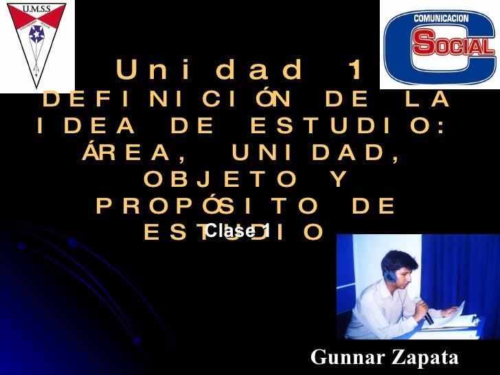 Unidad 1:  DEFINICIÓN DE LA IDEA DE ESTUDIO: ÁREA, UNIDAD, OBJETO Y PROPÓSITO DE ESTUDIO  Gunnar Zapata Clase 1