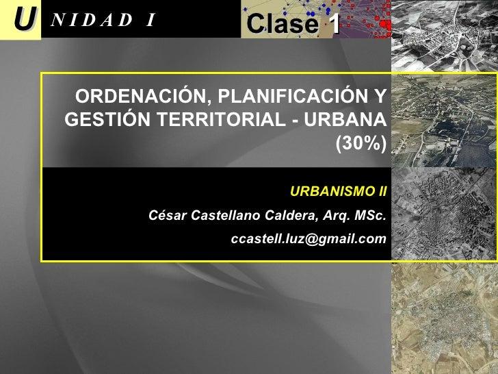 U N I D A D  I Clase  1 URBANISMO II César Castellano Caldera, Arq. MSc. [email_address] ORDENACIÓN, PLANIFICACIÓN Y GESTI...